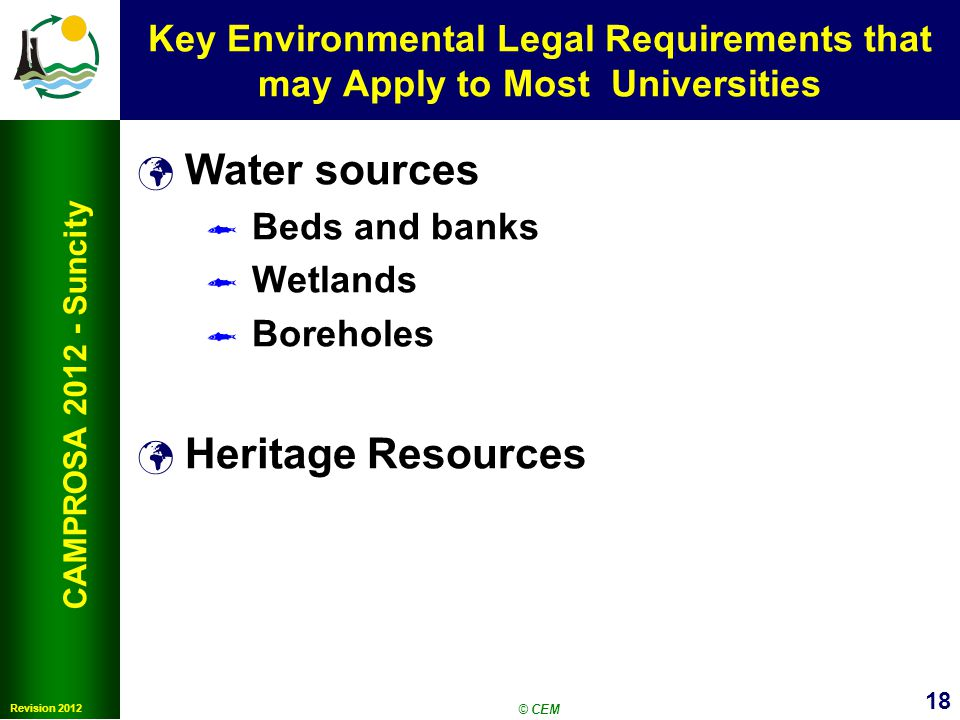 18 Revision 2012 CAMPROSA 2012 - Suncity Key Environmental Legal Requirements that may Apply to Most Universities Water sources Beds and banks Wetlands Boreholes Heritage Resources © CEM
