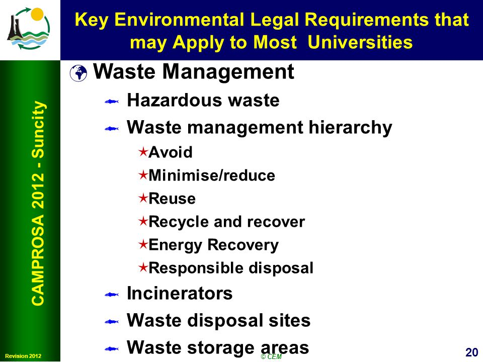 20 Revision 2012 CAMPROSA 2012 - Suncity Key Environmental Legal Requirements that may Apply to Most Universities Waste Management Hazardous waste Waste management hierarchy Avoid Minimise/reduce Reuse Recycle and recover Energy Recovery Responsible disposal Incinerators Waste disposal sites Waste storage areas © CEM