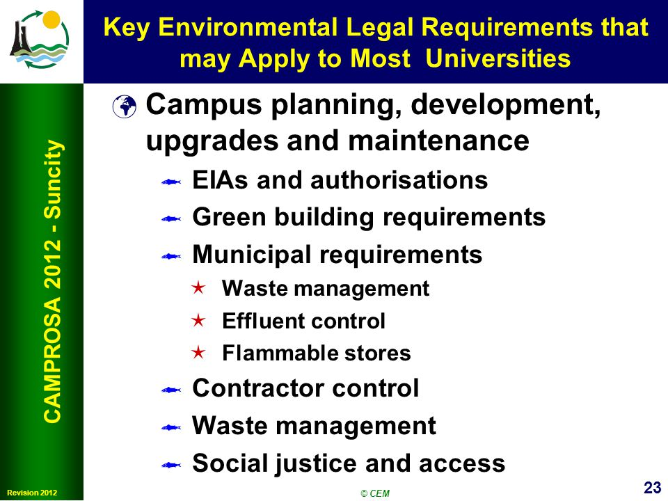 23 Revision 2012 CAMPROSA 2012 - Suncity Key Environmental Legal Requirements that may Apply to Most Universities Campus planning, development, upgrades and maintenance EIAs and authorisations Green building requirements Municipal requirements Waste management Effluent control Flammable stores Contractor control Waste management Social justice and access © CEM