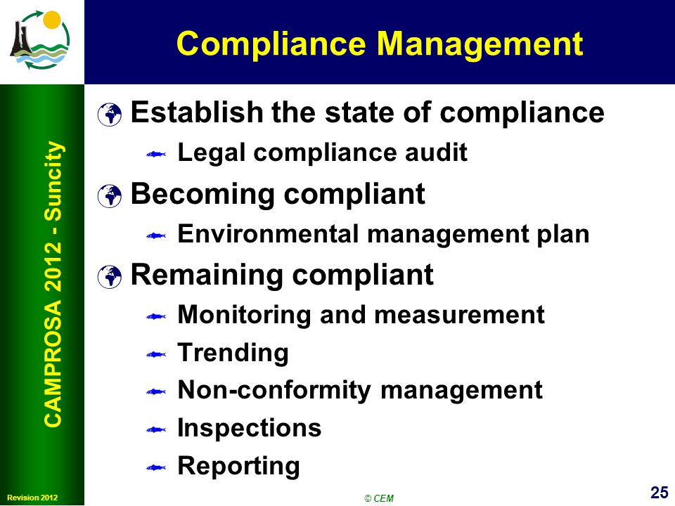 25 Revision 2012 CAMPROSA 2012 - Suncity Compliance Management Establish the state of compliance Legal compliance audit Becoming compliant Environmental management plan Remaining compliant Monitoring and measurement Trending Non-conformity management Inspections Reporting © CEM