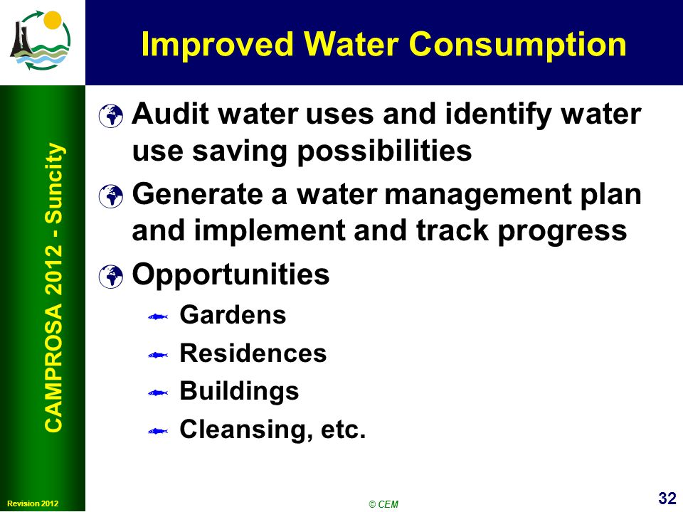 32 Revision 2012 CAMPROSA 2012 - Suncity Improved Water Consumption Audit water uses and identify water use saving possibilities Generate a water management plan and implement and track progress Opportunities Gardens Residences Buildings Cleansing, etc.