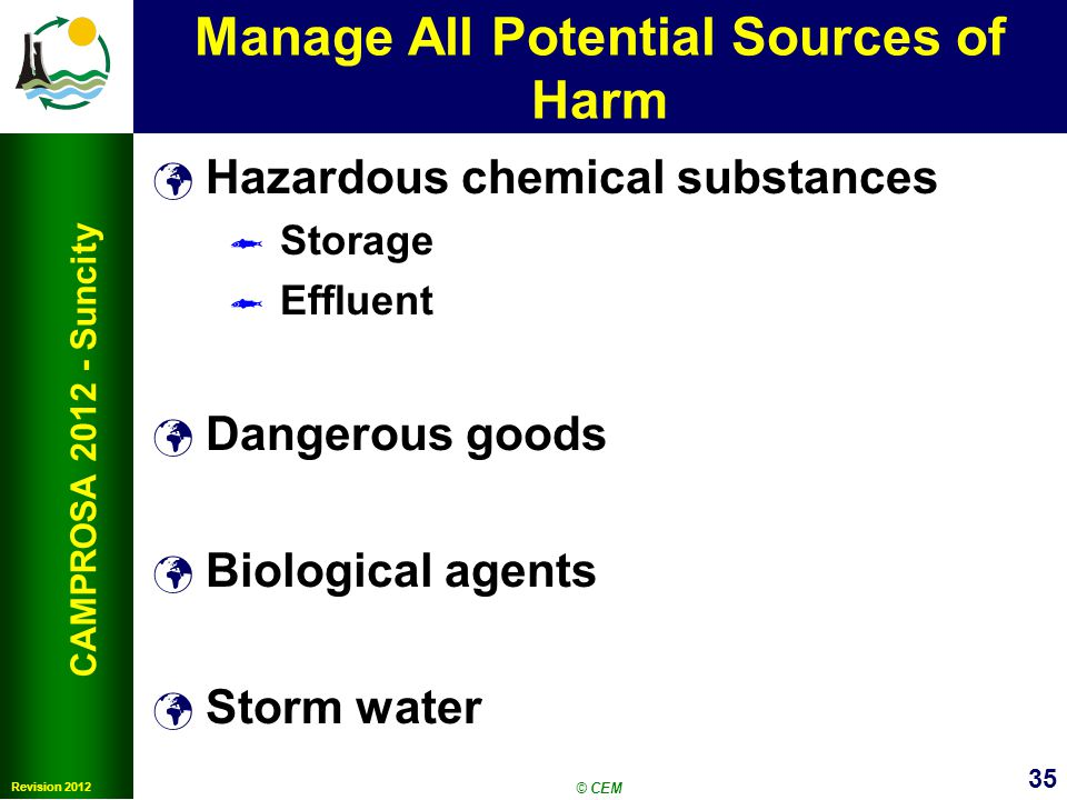 35 Revision 2012 CAMPROSA 2012 - Suncity Manage All Potential Sources of Harm Hazardous chemical substances Storage Effluent Dangerous goods Biological agents Storm water © CEM