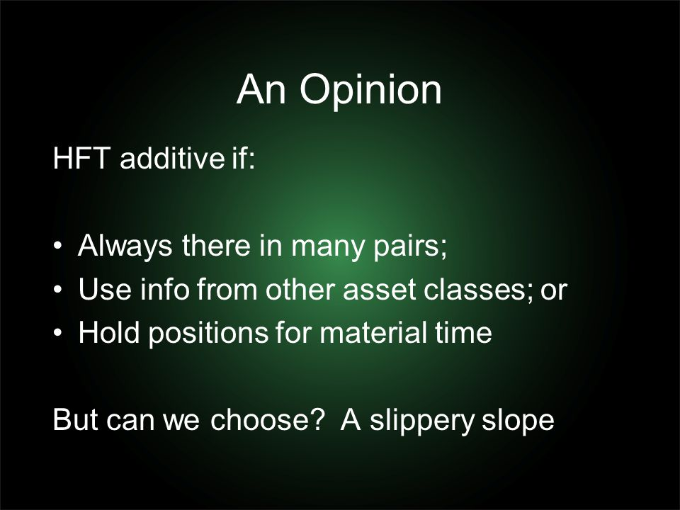 An Opinion HFT additive if: Always there in many pairs; Use info from other asset classes; or Hold positions for material time But can we choose? A sl