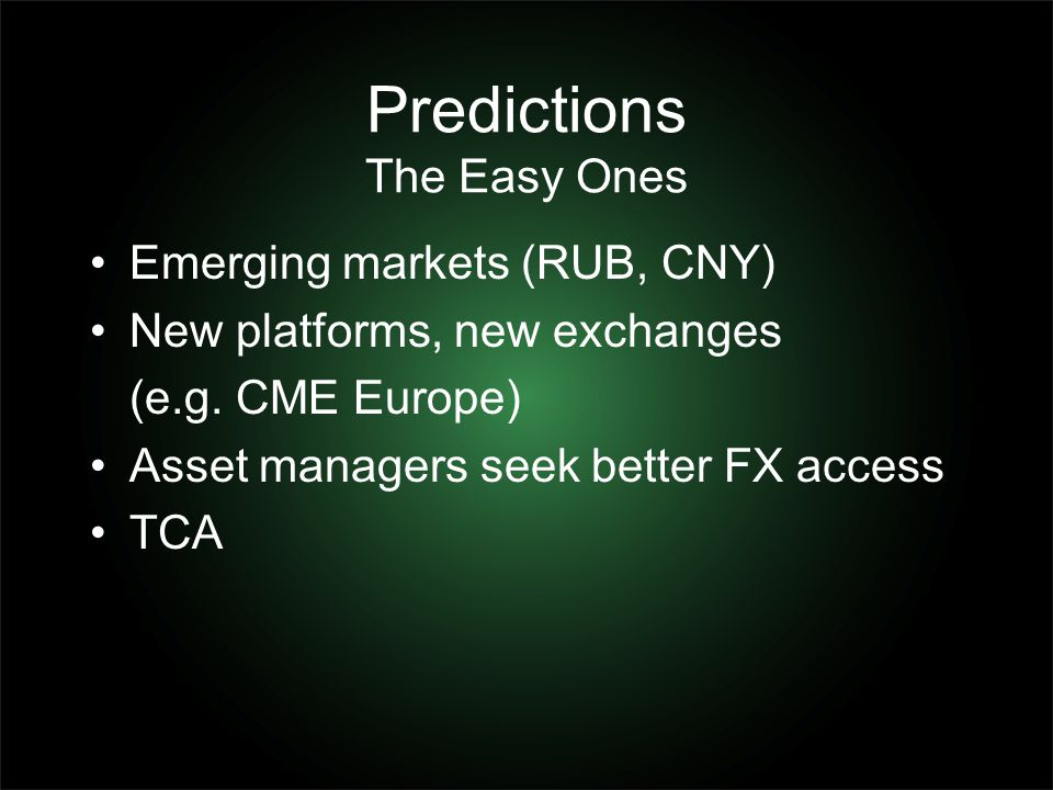 Predictions The Easy Ones Emerging markets (RUB, CNY) New platforms, new exchanges (e.g. CME Europe) Asset managers seek better FX access TCA