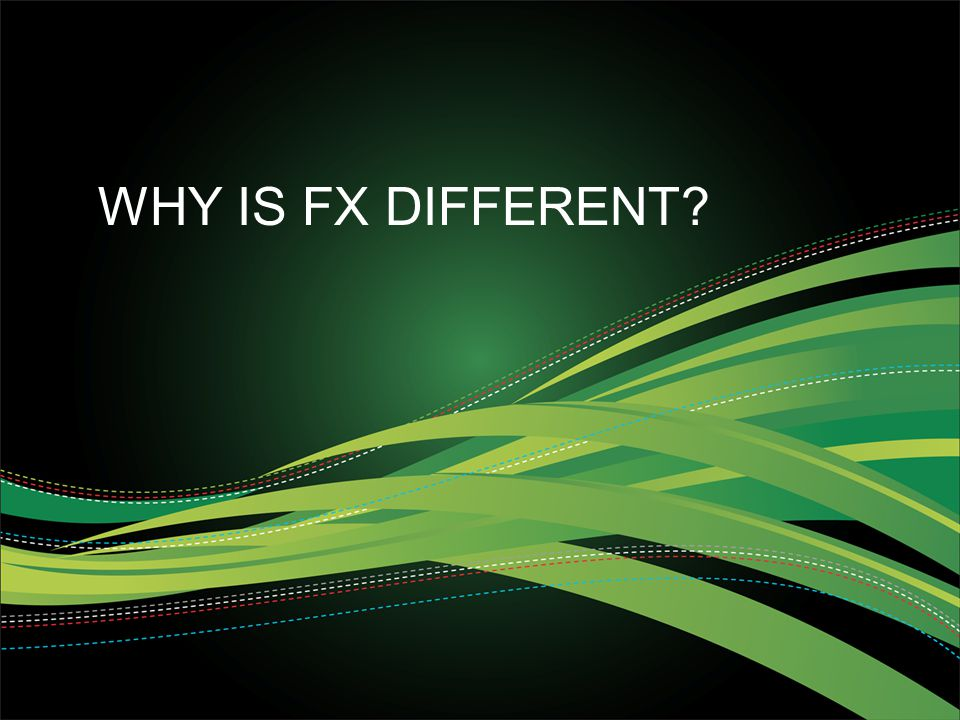 WHY IS FX DIFFERENT?
