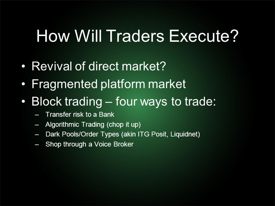 How Will Traders Execute? Revival of direct market? Fragmented platform market Block trading – four ways to trade: – Transfer risk to a Bank – Algorit