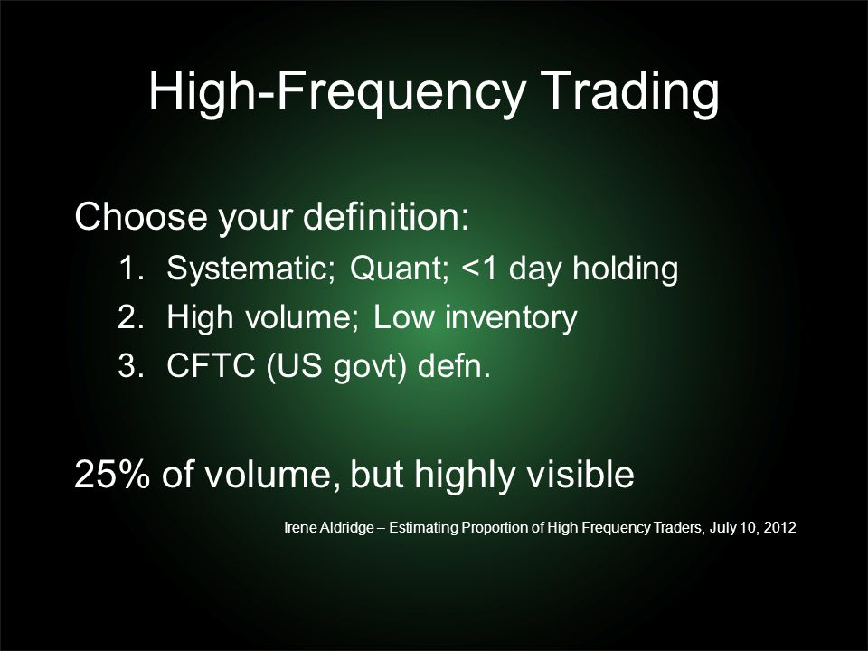 High-Frequency Trading Choose your definition: 1.Systematic; Quant; <1 day holding 2.High volume; Low inventory 3.CFTC (US govt) defn. 25% of volume,