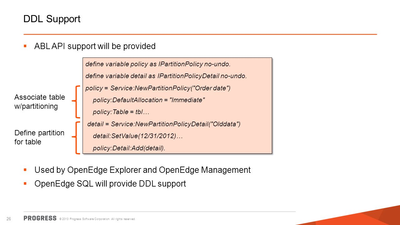 © 2013 Progress Software Corporation. All rights reserved. 26 DDL Support ABL API support will be provided Used by OpenEdge Explorer and OpenEdge Mana