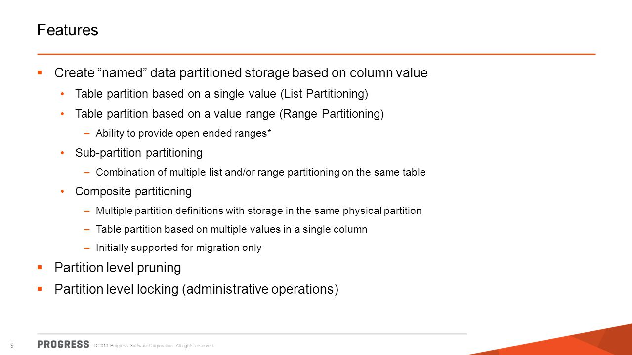 © 2013 Progress Software Corporation. All rights reserved. 9 Features Create named data partitioned storage based on column value Table partition base
