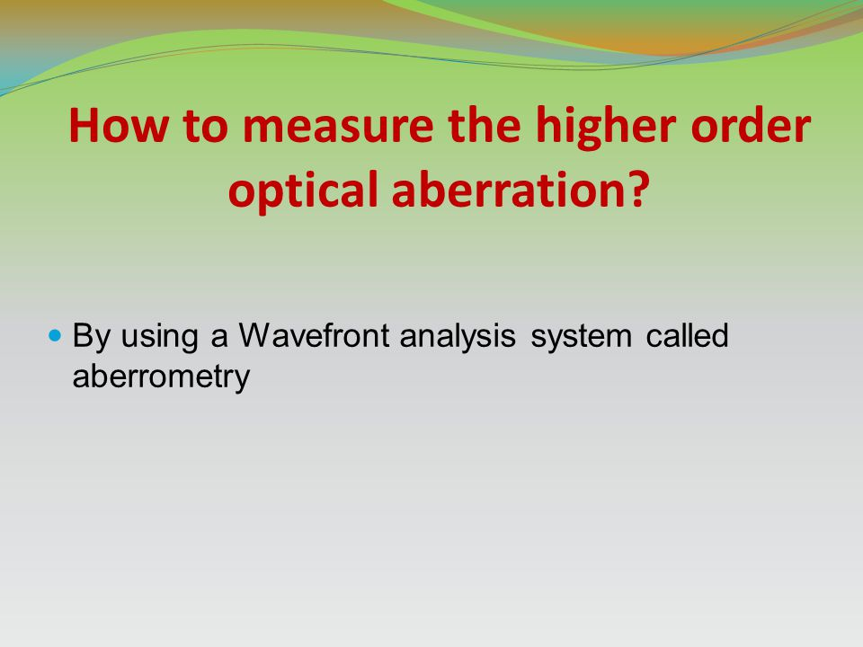 How to measure the higher order optical aberration? By using a Wavefront analysis system called aberrometry
