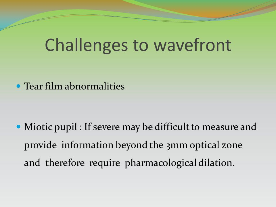 Challenges to wavefront Tear film abnormalities Miotic pupil : If severe may be difficult to measure and provide information beyond the 3mm optical zo