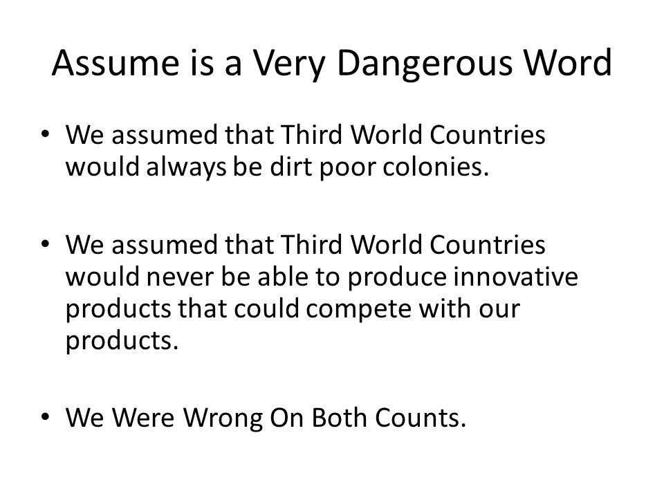 We assumed that Third World Countries would always be dirt poor colonies. We assumed that Third World Countries would never be able to produce innovat