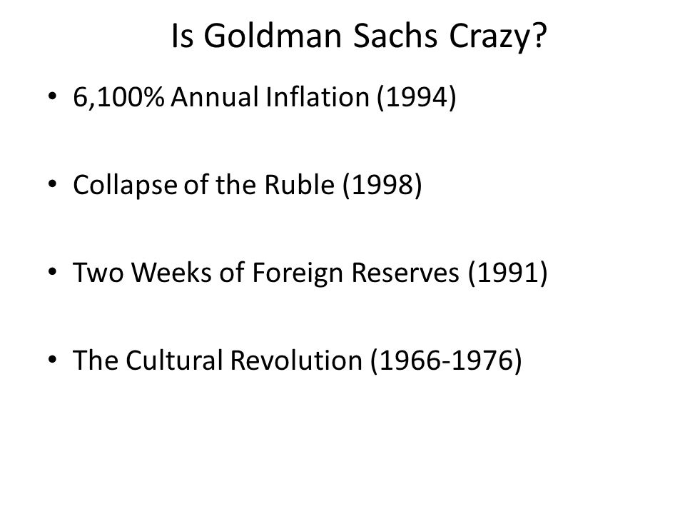 Is Goldman Sachs Crazy? 6,100% Annual Inflation (1994) Collapse of the Ruble (1998) Two Weeks of Foreign Reserves (1991) The Cultural Revolution (1966