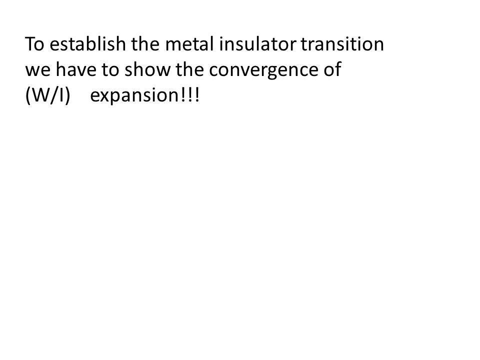 To establish the metal insulator transition we have to show the convergence of (W/I) expansion!!!