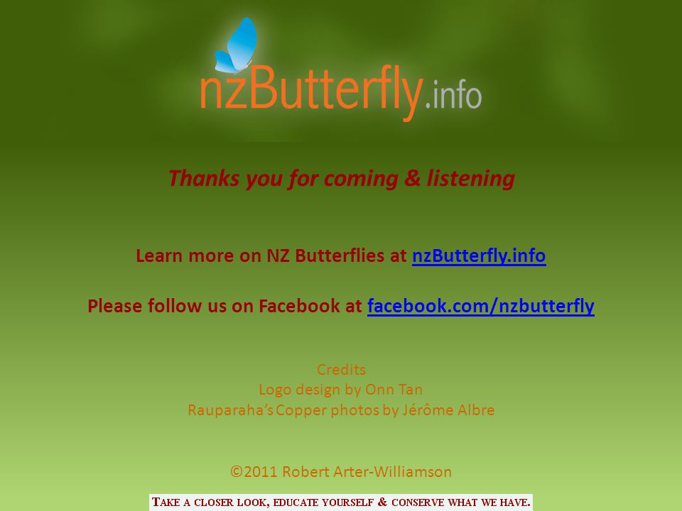 Thanks you for coming & listening Learn more on NZ Butterflies at nzButterfly.infonzButterfly.info Please follow us on Facebook at facebook.com/nzbutt