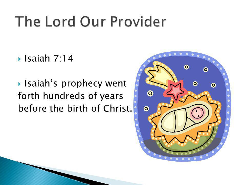 Isaiah 7:14 Isaiahs prophecy went forth hundreds of years before the birth of Christ.