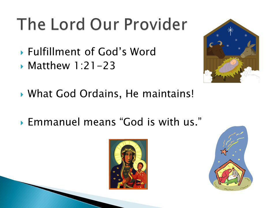 Fulfillment of Gods Word Matthew 1:21-23 What God Ordains, He maintains! Emmanuel means God is with us.