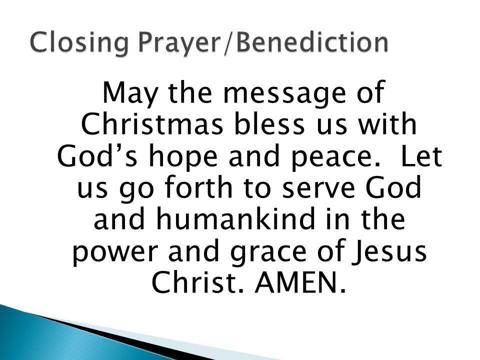 May the message of Christmas bless us with Gods hope and peace. Let us go forth to serve God and humankind in the power and grace of Jesus Christ. AME