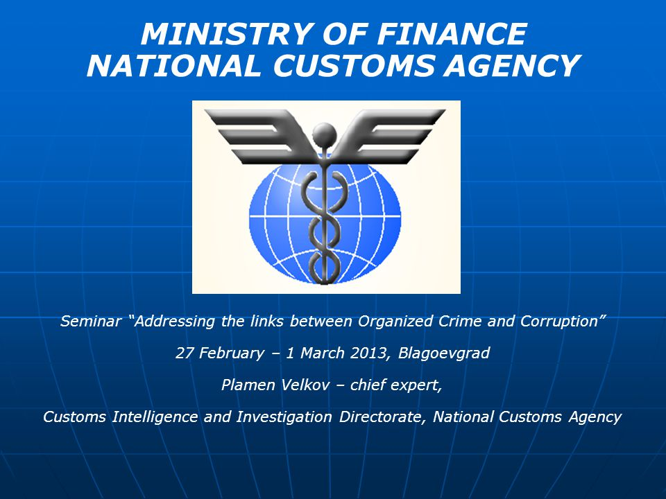 MINISTRY OF FINANCE NATIONAL CUSTOMS AGENCY Seminar Addressing the links between Organized Crime and Corruption 27 February – 1 March 2013, Blagoevgrad Plamen Velkov – chief expert, Customs Intelligence and Investigation Directorate, National Customs Agency