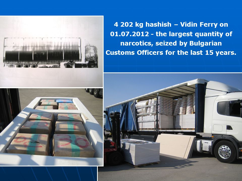 4 202 kg hashish – Vidin Ferry on 01.07.2012 - the largest quantity of narcotics, seized by Bulgarian Customs Officers for the last 15 years.