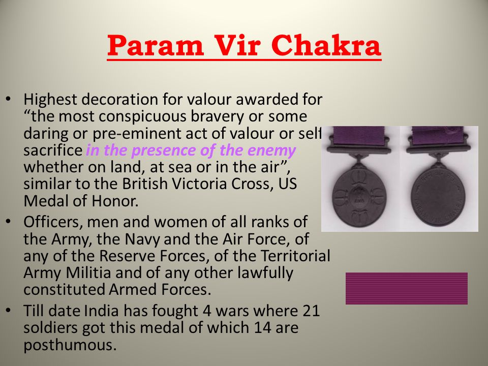Param Vir Chakra Highest decoration for valour awarded for the most conspicuous bravery or some daring or pre-eminent act of valour or self- sacrifice