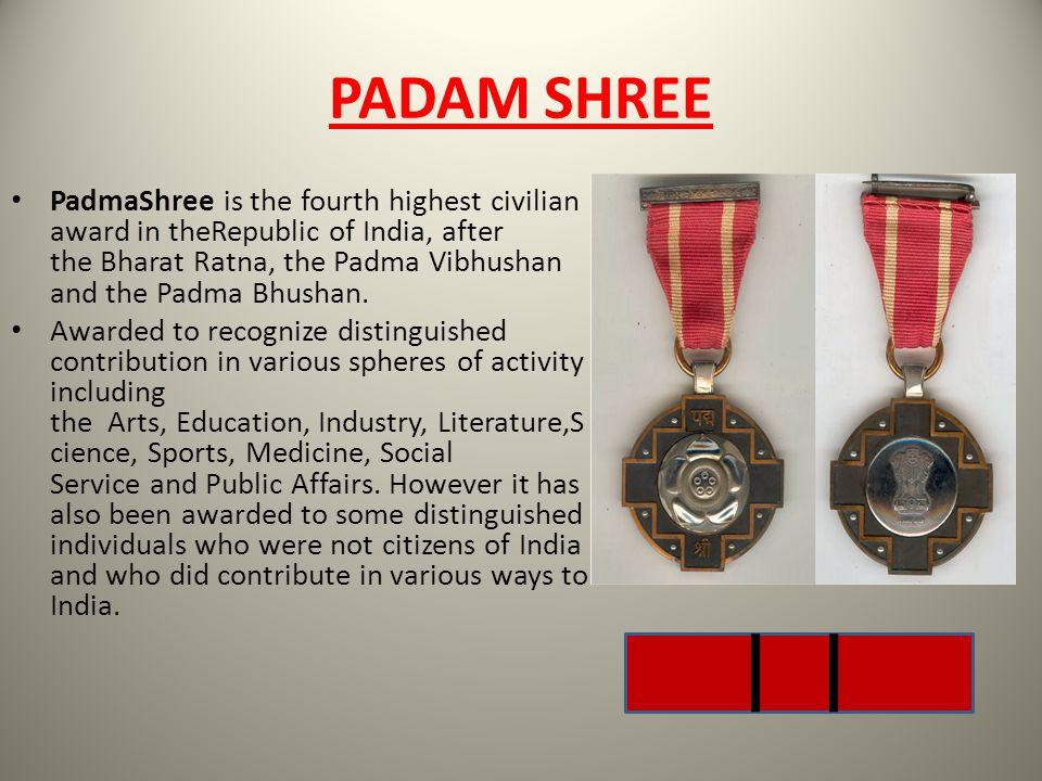 PADAM SHREE PadmaShree is the fourth highest civilian award in theRepublic of India, after the Bharat Ratna, the Padma Vibhushan and the Padma Bhushan