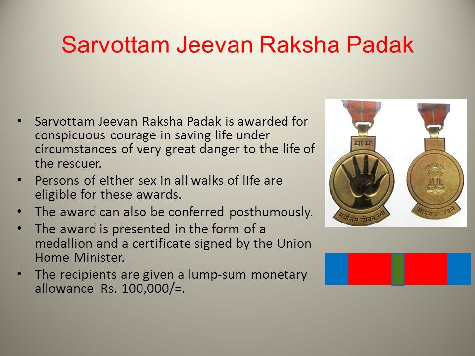 Sarvottam Jeevan Raksha Padak Sarvottam Jeevan Raksha Padak is awarded for conspicuous courage in saving life under circumstances of very great danger