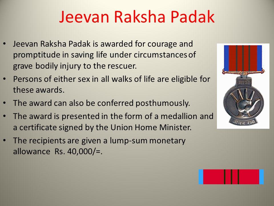 Jeevan Raksha Padak Jeevan Raksha Padak is awarded for courage and promptitude in saving life under circumstances of grave bodily injury to the rescue