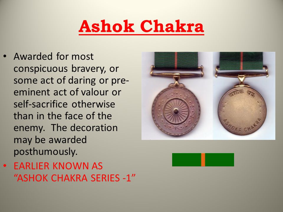Ashok Chakra Awarded for most conspicuous bravery, or some act of daring or pre- eminent act of valour or self-sacrifice otherwise than in the face of