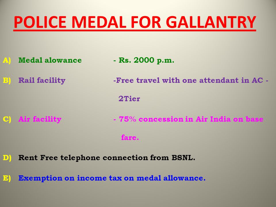 POLICE MEDAL FOR GALLANTRY A)Medal alowance- Rs. 2000 p.m. B)Rail facility -Free travel with one attendant in AC - 2Tier C)Air facility- 75% concessio