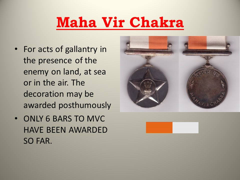 Maha Vir Chakra For acts of gallantry in the presence of the enemy on land, at sea or in the air. The decoration may be awarded posthumously ONLY 6 BA