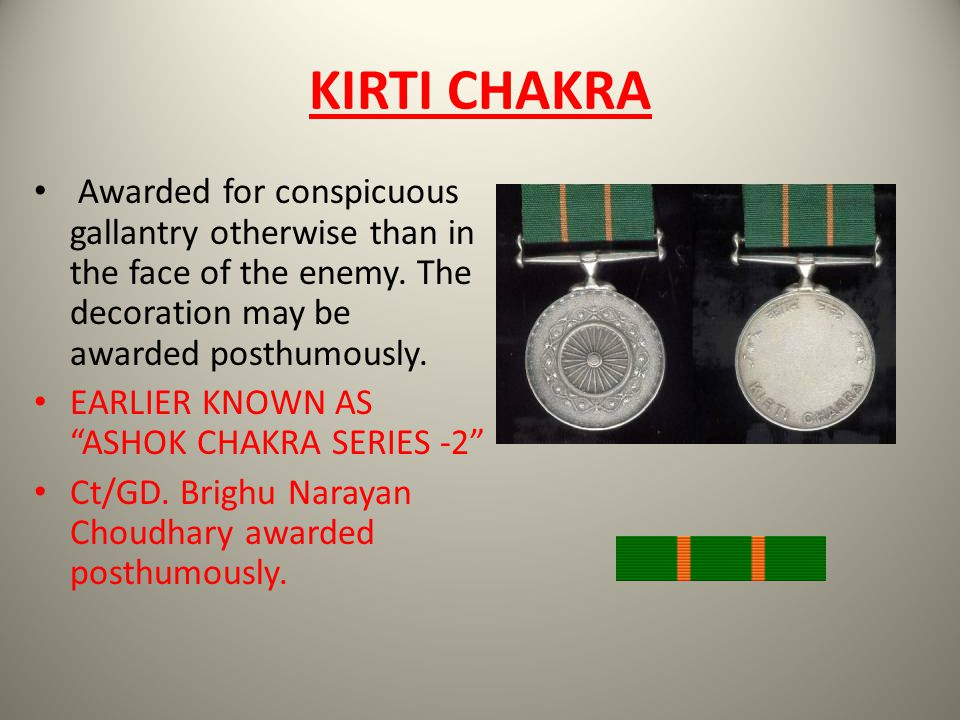 KIRTI CHAKRA Awarded for conspicuous gallantry otherwise than in the face of the enemy. The decoration may be awarded posthumously. EARLIER KNOWN AS A
