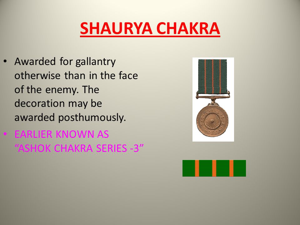 SHAURYA CHAKRA Awarded for gallantry otherwise than in the face of the enemy. The decoration may be awarded posthumously. EARLIER KNOWN AS ASHOK CHAKR