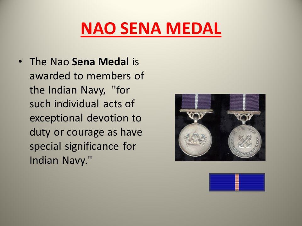 NAO SENA MEDAL The Nao Sena Medal is awarded to members of the Indian Navy,
