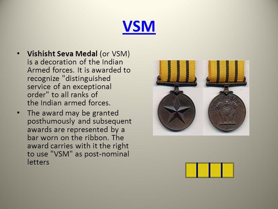 VSM Vishisht Seva Medal (or VSM) is a decoration of the Indian Armed forces. It is awarded to recognize