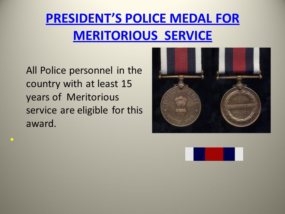 PRESIDENTS POLICE MEDAL FOR MERITORIOUS SERVICE All Police personnel in the country with at least 15 years of Meritorious service are eligible for thi