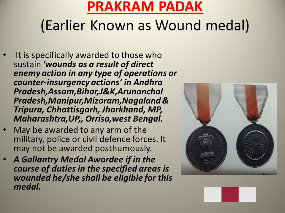 PRAKRAM PADAK (Earlier Known as Wound medal) It is specifically awarded to those who sustain wounds as a result of direct enemy action in any type of