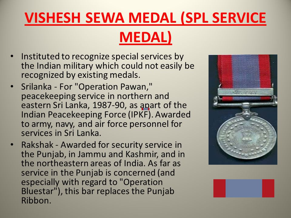 VISHESH SEWA MEDAL (SPL SERVICE MEDAL) Instituted to recognize special services by the Indian military which could not easily be recognized by existin