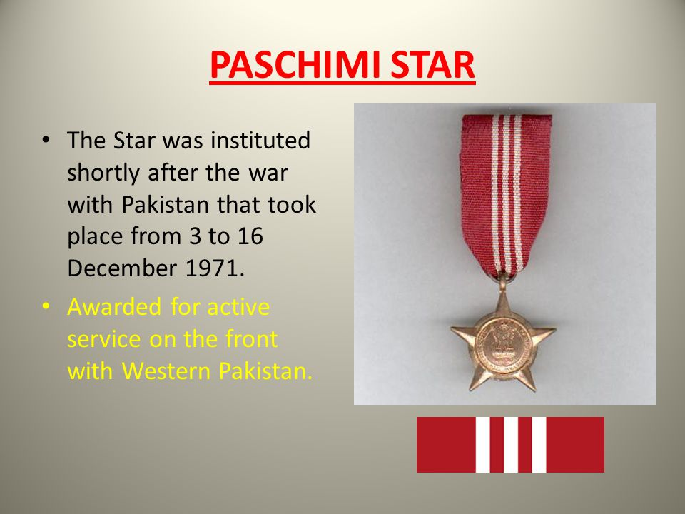 PASCHIMI STAR The Star was instituted shortly after the war with Pakistan that took place from 3 to 16 December 1971. Awarded for active service on th
