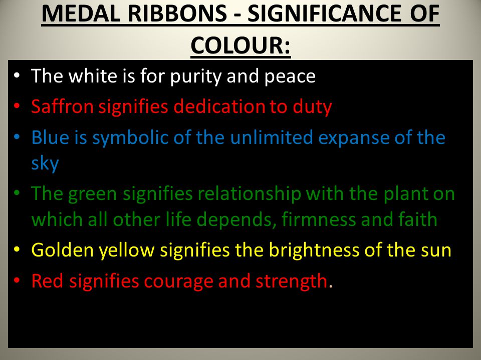 MEDAL RIBBONS - SIGNIFICANCE OF COLOUR: The white is for purity and peace Saffron signifies dedication to duty Blue is symbolic of the unlimited expan