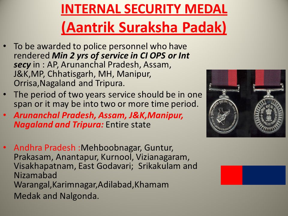 INTERNAL SECURITY MEDAL (Aantrik Suraksha Padak) To be awarded to police personnel who have rendered Min 2 yrs of service in CI OPS or Int secy in : A