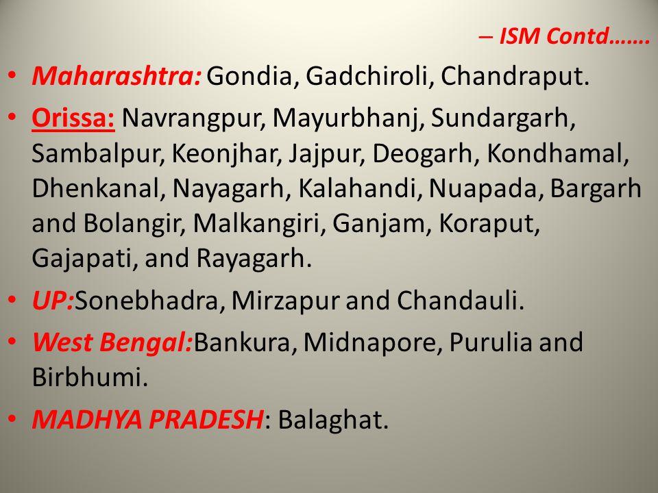 – ISM Contd……. Maharashtra: Gondia, Gadchiroli, Chandraput. Orissa: Navrangpur, Mayurbhanj, Sundargarh, Sambalpur, Keonjhar, Jajpur, Deogarh, Kondhama