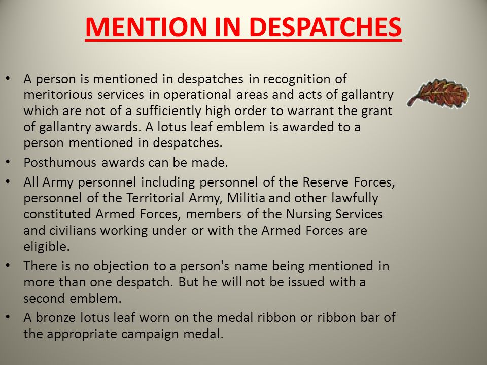 MENTION IN DESPATCHES A person is mentioned in despatches in recognition of meritorious services in operational areas and acts of gallantry which are