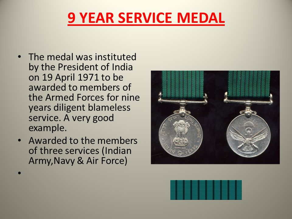 9 YEAR SERVICE MEDAL The medal was instituted by the President of India on 19 April 1971 to be awarded to members of the Armed Forces for nine years d