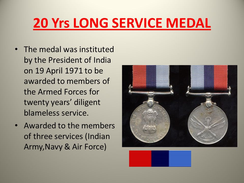 20 Yrs LONG SERVICE MEDAL The medal was instituted by the President of India on 19 April 1971 to be awarded to members of the Armed Forces for twenty