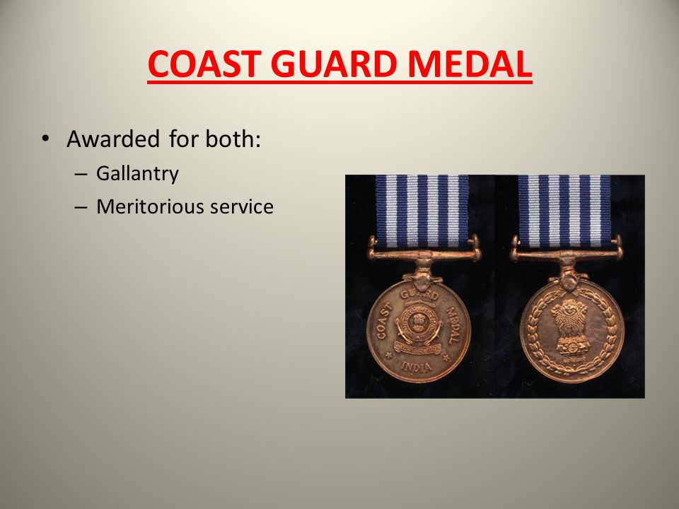 COAST GUARD MEDAL Awarded for both: – Gallantry – Meritorious service