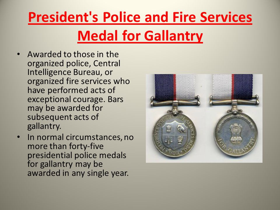 President's Police and Fire Services Medal for Gallantry Awarded to those in the organized police, Central Intelligence Bureau, or organized fire serv