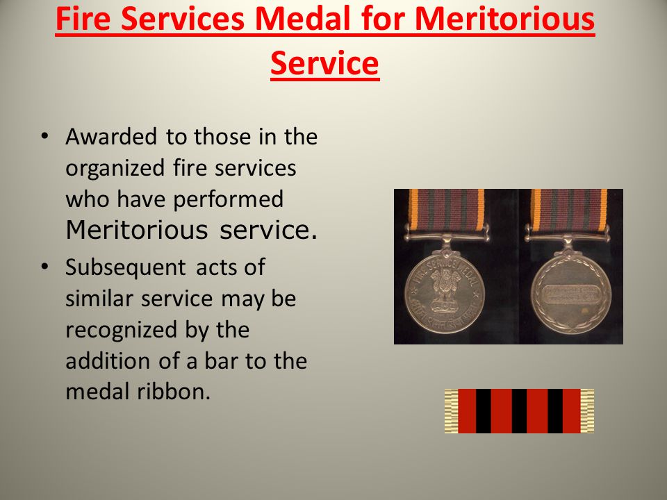 Fire Services Medal for Meritorious Service Awarded to those in the organized fire services who have performed Meritorious service. Subsequent acts of
