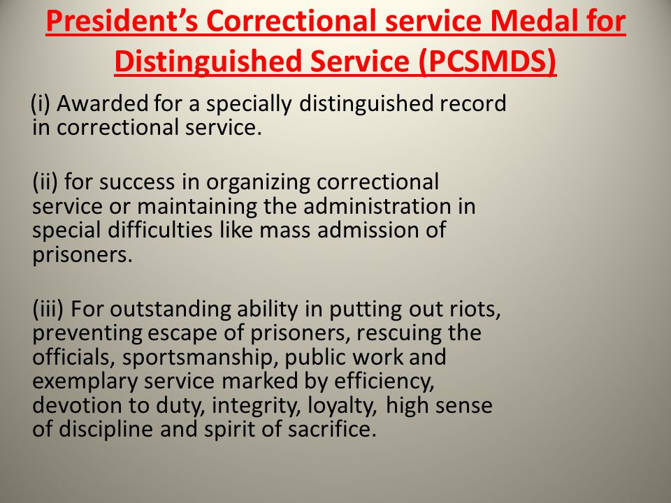 Presidents Correctional service Medal for Distinguished Service (PCSMDS) (i) Awarded for a specially distinguished record in correctional service. (ii