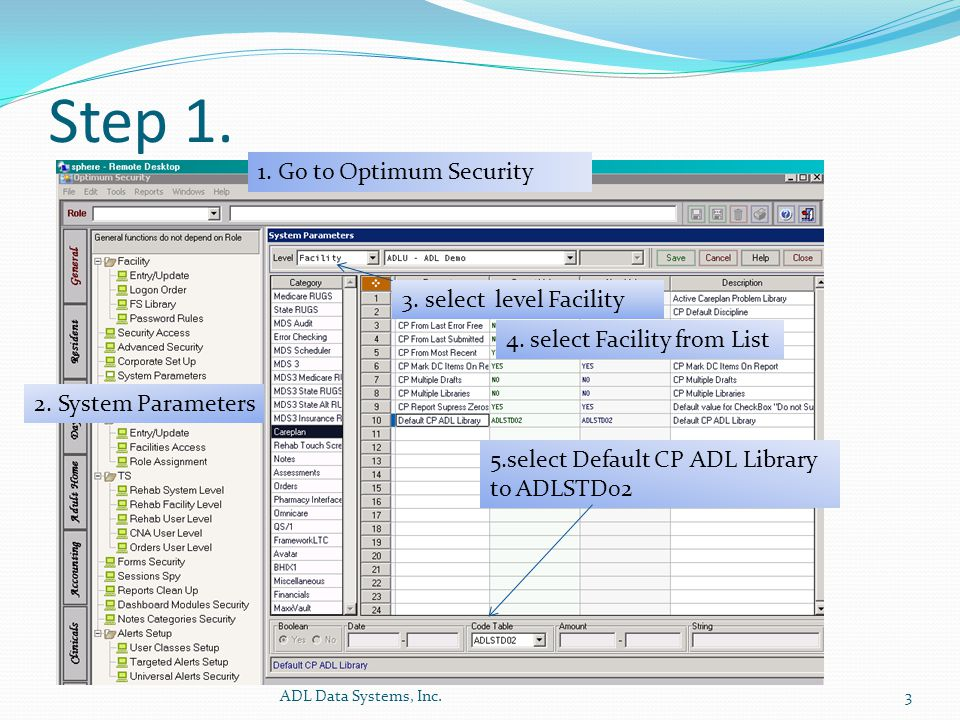 Step 1. ADL Data Systems, Inc.3 1. Go to Optimum Security 2. System Parameters 3. select level Facility 5.select Default CP ADL Library to ADLSTD02 4.